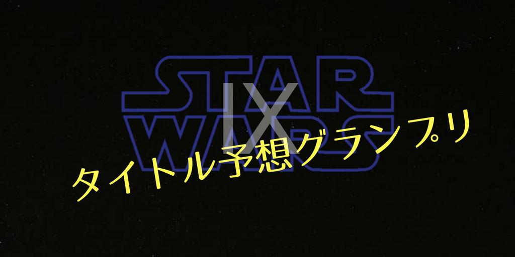 スターウォーズエピソード9【タイトル予想】グランプリ。プリプリプリ〜