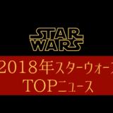 2018年スターウォーズトップニュース