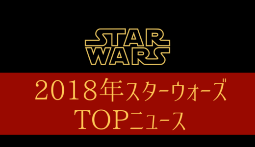 【2018年】スターウォーズ部の選ぶスターウォーズTOPニュース